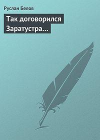 Руслан Белов -Так договорился Заратустра…