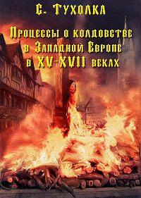 Сергей Тухолка -Процессы о колдовстве в Западной Европе в XV–XVII веках
