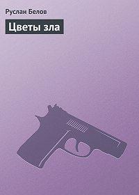 Руслан Белов - Цветы зла