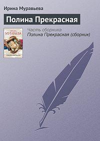 Ирина Муравьева - Полина Прекрасная