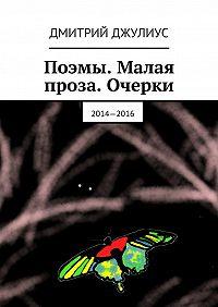 Дмитрий Джулиус -Поэмы. Малая проза. Очерки. 2014—2016