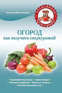 Татьяна Плотникова - Огород. Как получить сверхурожай