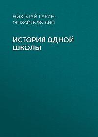 Николай Гарин-Михайловский -История одной школы