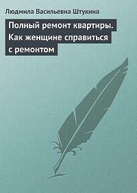 Людмила Васильевна Штукина -Полный ремонт квартиры. Как женщине справиться с ремонтом