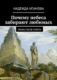 Надежда Игамова -Почему небеса забирают любимых. Жизнь после смерти