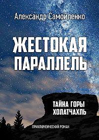 Александр Самойленко -Жестокая параллель. Тайна горы Холатчахль. Приключенческий роман