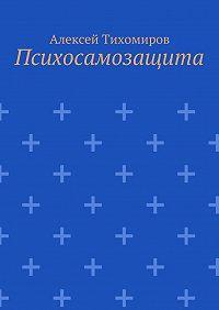 Алексей Тихомиров - Психосамозащита