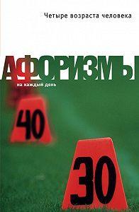 Константин Душенко -Четыре возраста человека. Афоризмы