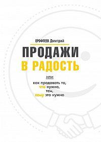 Дмитрий Ерофтеев -Продажи в радость. Или как продавать то, что нужно, тем, кому это нужно