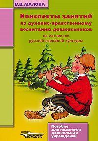 Вера Васильевна Малова -Конспекты занятий по духовно-нравственному воспитанию дошкольников