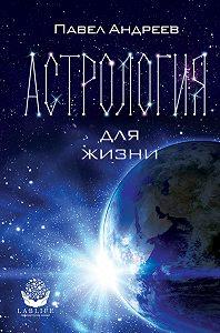 Павел Андреев -Астрология для жизни