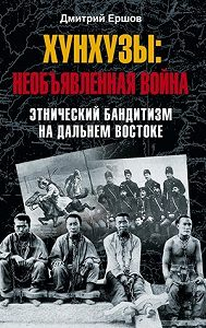 Дмитрий Викторович Ершов -Хунхузы: необъявленная война. Этнический бандитизм на Дальнем Востоке