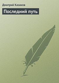 Дмитрий Казаков - Последний путь