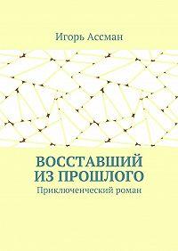 Игорь Ассман -Восставший изпрошлого. Приключенческий роман