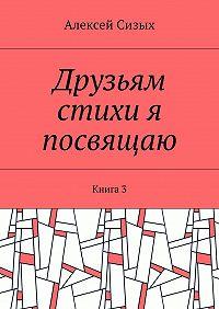 Алексей Сизых -Друзьям стихи я посвящаю. Книга3
