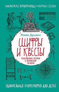 Роман Викторович Душкин -Шифры и квесты: таинственные истории в логических загадках