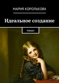 Мария Королькова -Идеальное создание. Роман