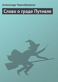 Александр Чернобровкин -Слово о граде Путивле