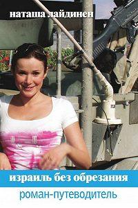 Наталья Валерьевна Лайдинен -Израиль без обрезания. Роман-путеводитель