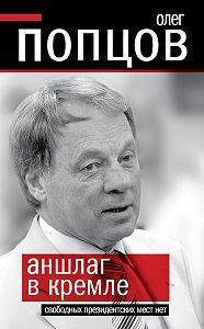 Олег Попцов - Аншлаг в Кремле. Свободных президентских мест нет