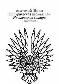 Анатолий Шалев -Сатирическая ирония, или Ироническая сатира