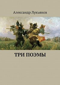 Александр Лукьянов - Три поэмы