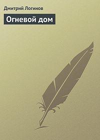 Дмитрий Логинов -Огневой дом