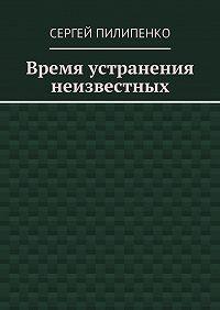 Сергей Пилипенко -Время устранения неизвестных