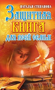 Наталья Ивановна Степанова -Защитная книга для всей семьи