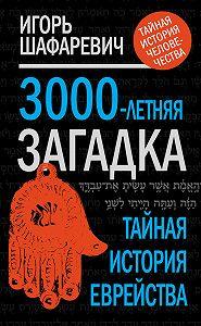 Игорь Шафаревич -3000-летняя загадка. Тайная история еврейства