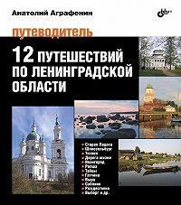 Анатолий Аграфенин -12 путешествий поЛенинградской области. Путеводитель
