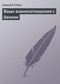Алексей Гатин -Ваши взаимоотношения с банком