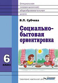 Вера Субчева -Социально-бытовая ориентировка. 6класс