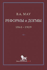 В. А. Мау -Реформы и догмы. Государство и экономика в эпоху реформ и революций. 1861–1929