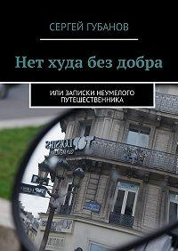 Сергей Губанов - Нет худа без добра