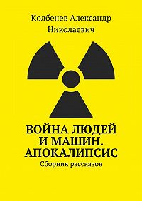 Александр Колбенев -Война людей и машин. Апокалипсис