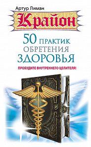 Артур Лиман -Крайон. 50 практик обретения здоровья. Пробудите внутреннего целителя!