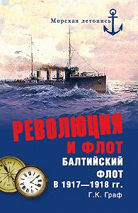 Г. К. Граф - Революция и флот. Балтийский флот в 1917–1918 гг.