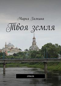 Мария Галкина -Твоя земля. Стихи