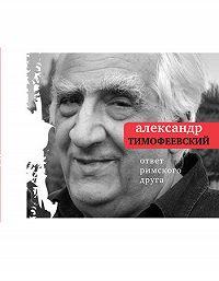 Александр Тимофеевский - Ответ римского друга: Книга стихов