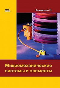Андрей Петрович Кашкаров -Микромеханические системы и элементы