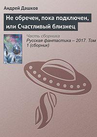 Андрей Дашков -Не обречен, пока подключен, или Счастливый близнец