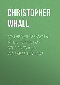 Christopher Whall -Stained Glass Work: A text-book for students and workers in glass