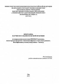 Гульнара Шайхутдинова - Программа научно-исследовательской практики по направлению подготовки 080100.68 Экономика, магистерская программа «Экономика фирмы и отраслевых рынков». Квалификация (степень) выпускника – магистр