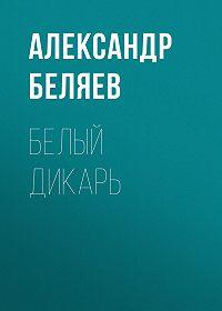 Александр Беляев -Белый дикарь