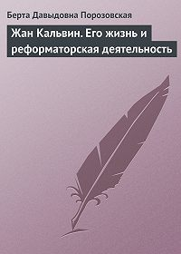 Берта Давыдовна Порозовская -Жан Кальвин. Его жизнь и реформаторская деятельность