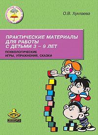 Ольга Хухлаева -Практические материалы для работы с детьми 3–9 лет. Психологические игры, упражнения, сказки