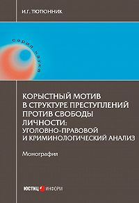 Игорь Тютюнник -Корыстный мотив в структуре преступлений против свободы личности. Уголовно-правовой и криминологический анализ