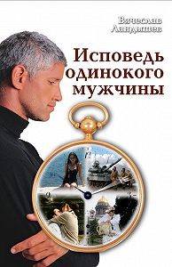 Вячеслав Ландышев -Исповедь одинокого мужчины