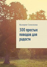 Валерия Симонова -300 простых поводов для радости